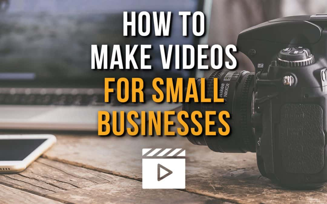 How to Make Videos For Your Small Business